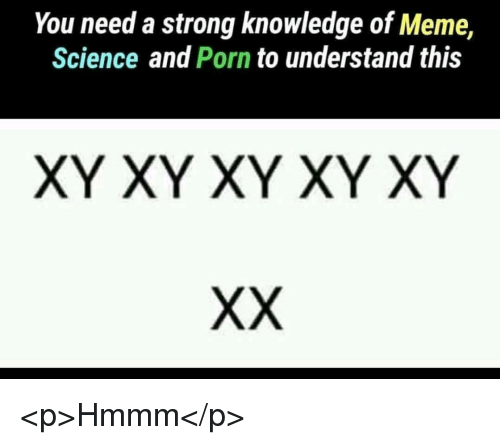 Meme, Porn, and Science: You need a strong knowledge of Meme  Science and Porn to understand this  XY XY XY XY XY <p>Hmmm</p>
