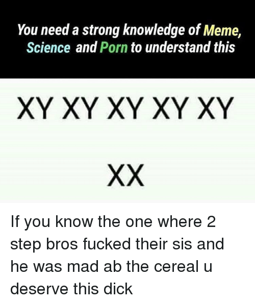 Meme, Dick, and Porn: You need a strong knowledge of Meme,  Science and Porn to understand this  XY XY XY XY XY If you know the one where 2 step bros fucked their sis and he was mad ab the cereal u deserve this dick