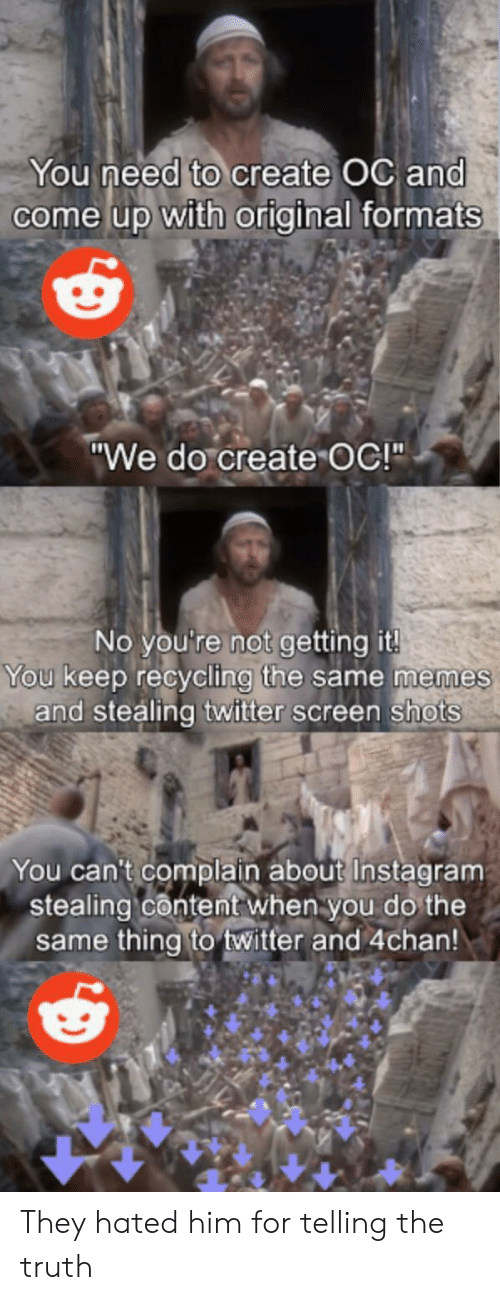 "4chan, Instagram, and Memes: You need to create OC and  come up with original formats  ""We do create OC!""  No you're not getting it!  You keep recycling the same memes  and stealing twitter screen shots  You can't complain about Instagram  stealing content when you do the  same thing to twitter and 4chan! They hated him for telling the truth"