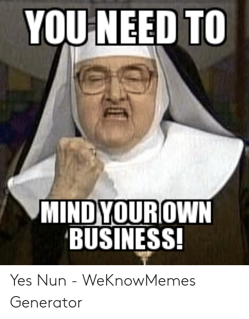 Nun Memes: YOU NEED TO  MIND YOUROWN  BUSINESS! Yes Nun - WeKnowMemes Generator