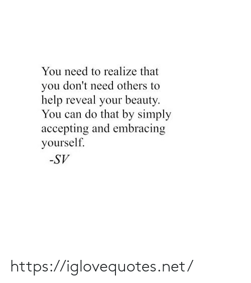 others: You need to realize that  you don't need others to  help reveal your beauty.  You can do that by simply  accepting and embracing  yourself.  -SV https://iglovequotes.net/