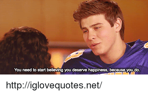 Http, Happiness, and Net: You need to start believing you deserve happiness, because you do. http://iglovequotes.net/