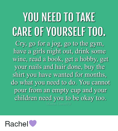 uncut: YOU NEED TO TAKE  CARE OF YOURSELF TOO.  Cry, go for a jog, go to the gym.  have a girls night out, drink some  wine, read a book, get a hobby, get  your nails and hair done, buy the  shirt you have wanted for months,  do what you need to do. You cannot  pour from an empty cup and your  children need you to be okay too.  Mamas Uncut/PE Rachel💜