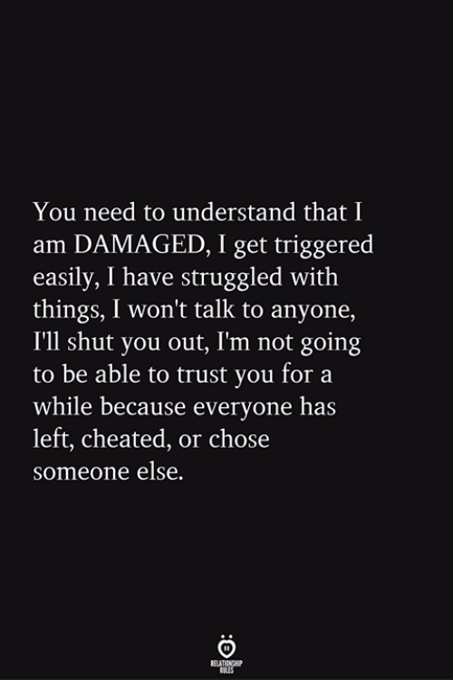 TRIGGERED: You need to understand that I  am DAMAGED, I get triggered  easily, I have struggled with  things, I won't talk to anyone,  I'll shut you out, Im not going  to be able to trust you for a  while because everyone has  left, cheated, or chose  someone else.