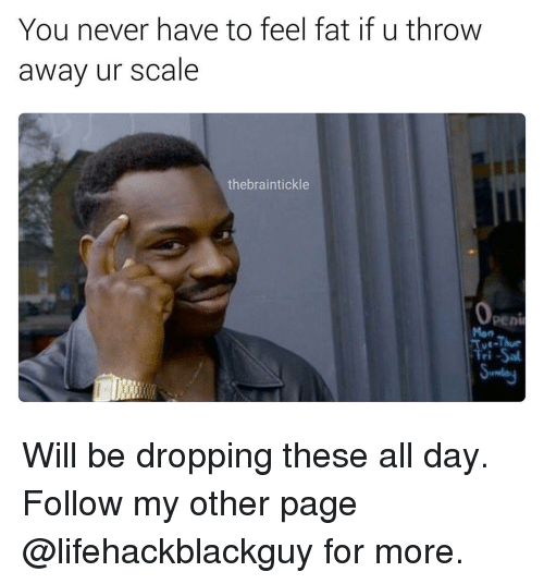 Throwes: You never have to feel fat if u throw  away ur scale  the brain tickle Will be dropping these all day. Follow my other page @lifehackblackguy for more.