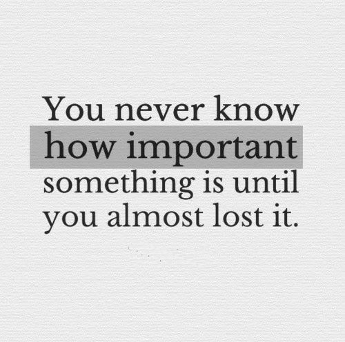 Lost, Never, and How: You never know  how important  something is until  you almost lost it.