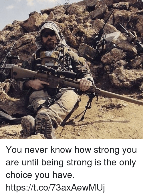 Memes, Strong, and Never: You never know how strong you are until being strong is the only choice you have. https://t.co/73axAewMUj