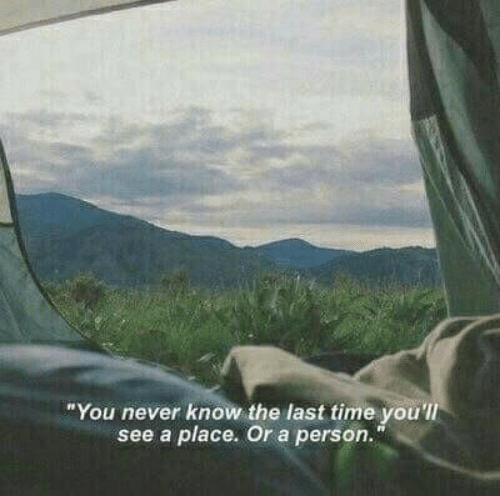 "Time, Never, and You: ""You never know the last time you'll  see a place. Or a person."""