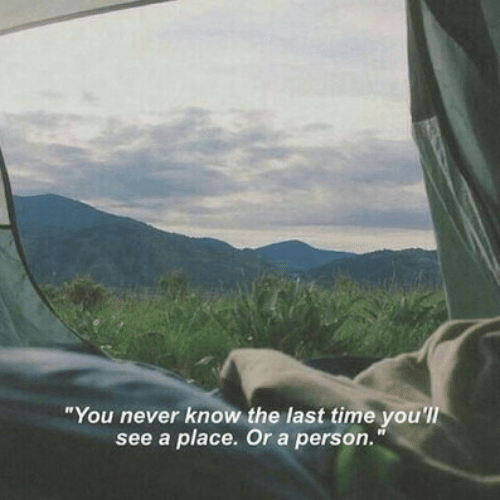 """you never know: """"You never know the last time you'll  see a place. Or a person."""""""
