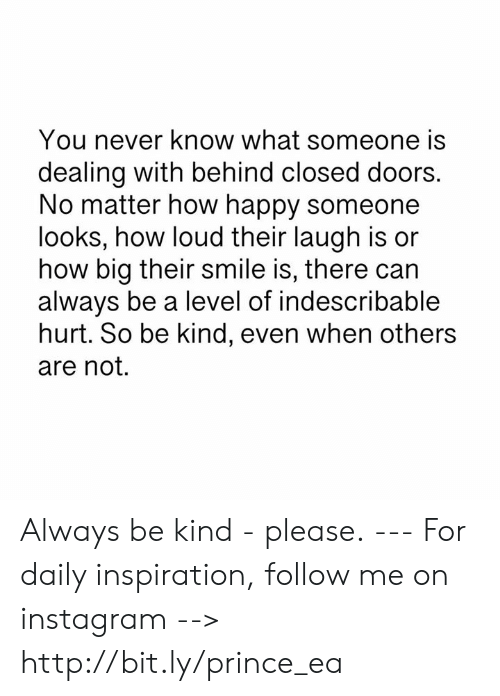 Instagram, Memes, and Prince: You never know what someone is  dealing with behind closed doors.  No matter how happy someone  looks, how loud their laugh is or  how big their smile is, there can  always be a level of indescribable  hurt. So be kind, even when others  are not. Always be kind - please. --- For daily inspiration, follow me on instagram --> http://bit.ly/prince_ea