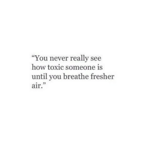 """Never, How, and Air: """"You never really see  how toxic someone is  until you breathe fresher  2  air."""