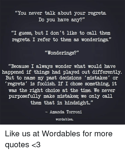 """Guess, Quotes, and Time: """"You never talk about your regrets.  Do you have any?""""  """"I guess, but I don't like to call them  regrets. I refer to them as wonderings.""""  """"Wonderings?""""  """"Because I always wonder what would have  happened if things had played out differently.  But to name my past decisions mistakes' or  'regrets' is foolish. If I chose something, it  was the right choice at the time. We never  purposefully make mistakes; we only call  them that in hindsight.""""  Amanda Torroni  wordables. Like us at Wordables for more quotes <3"""