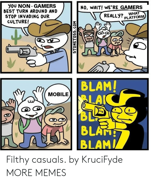 turn around: you NON- GAMERS  BEST TURN AROUND AND  STOP INVADING OUR  CULTURE!  NO, WAIT! WE'RE GAMERS  REALLY? WHAT  PLATFORM  BLAM!  LAIC  BL  4 BLATH  MOBILE  STONETOSS.COM Filthy casuals. by KruciFyde MORE MEMES