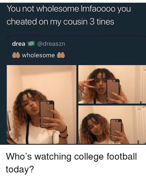 College, College Football, and Football: You not wholesome Imfaoooo you  cheated on my cousin 3 tines  drea @dreaszn  wholesome Who's watching college football today?