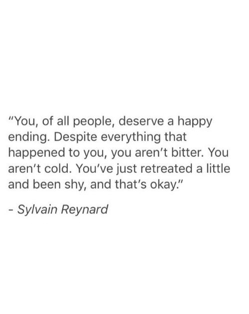 """Happy, Okay, and Cold: """"You, of all people, deserve a happy  ending. Despite everything that  happened to you, you aren't bitter. You  aren't cold. You've just retreated a little  and been shy, and that's okay.""""  Sylvain Reynard"""