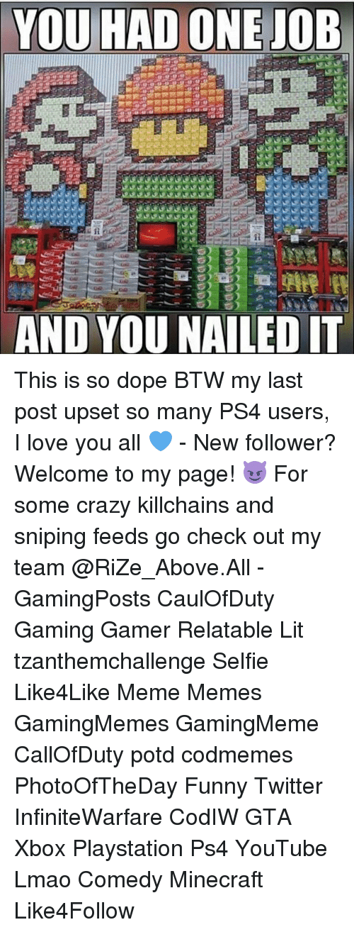Funny Twitter: YOU ONE JOB  HAD D YOU NAILED IT This is so dope BTW my last post upset so many PS4 users, I love you all 💙 - New follower? Welcome to my page! 😈 For some crazy killchains and sniping feeds go check out my team @RiZe_Above.All - GamingPosts CaulOfDuty Gaming Gamer Relatable Lit tzanthemchallenge Selfie Like4Like Meme Memes GamingMemes GamingMeme CallOfDuty potd codmemes PhotoOfTheDay Funny Twitter InfiniteWarfare CodIW GTA Xbox Playstation Ps4 YouTube Lmao Comedy Minecraft Like4Follow