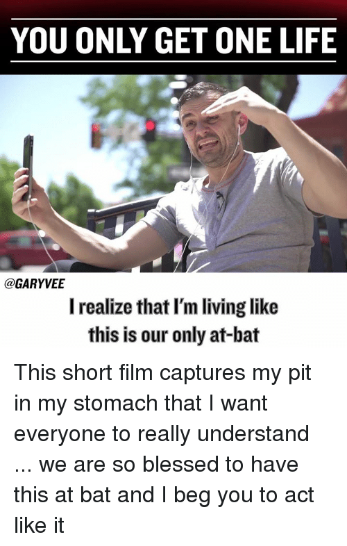 Memes, Beg You, and 🤖: YOU ONLY GET ONE LIFE  GARY VEE  I realize that I'm living like  this is our only at-bat This short film captures my pit in my stomach that I want everyone to really understand ... we are so blessed to have this at bat and I beg you to act like it