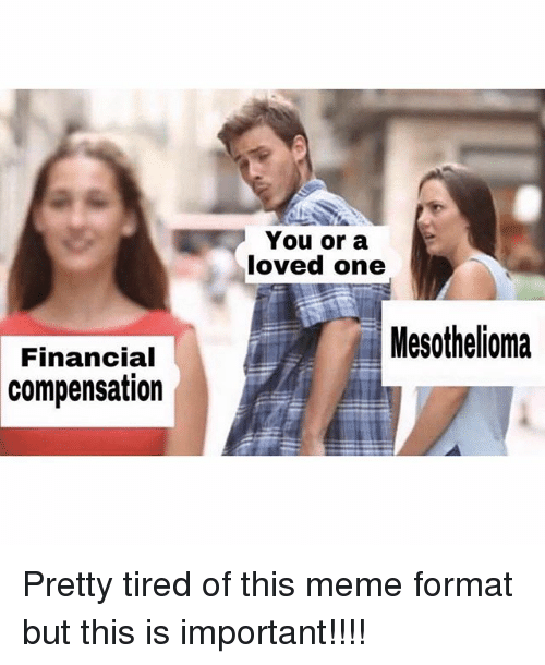 Lovedating: You or a  loved one  Mesothelioma  Financial  compensation Pretty tired of this meme format but this is important!!!!