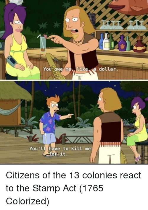stamp: You owe  tike a dollar.  You'll have to kill me Citizens of the 13 colonies react to the Stamp Act (1765 Colorized)