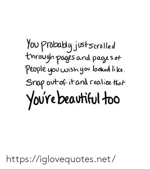 snap: You Prabably justscrolled  tnraugh pages and pagys of  People you wish you lockud like  Snap outof itand realize that  YoUre beautiful too https://iglovequotes.net/