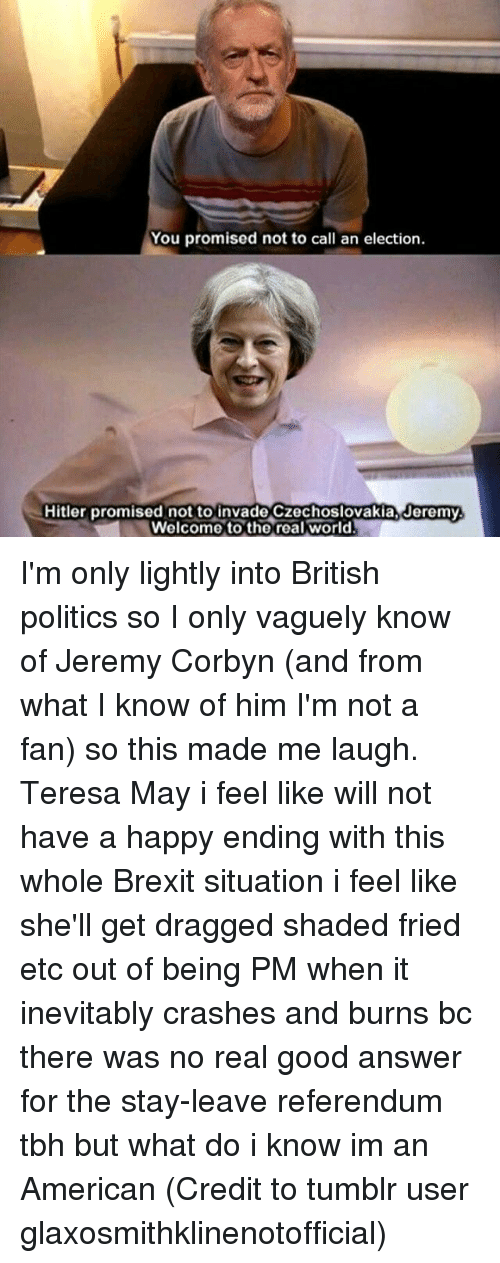 Memes, Politics, and Tbh: You promised not to call an election.  Hitler promised not to invade Czechoslovakia, Jeremy.  Welcome to the real world I'm only lightly into British politics so I only vaguely know of Jeremy Corbyn (and from what I know of him I'm not a fan) so this made me laugh. Teresa May i feel like will not have a happy ending with this whole Brexit situation i feel like she'll get dragged shaded fried etc out of being PM when it inevitably crashes and burns bc there was no real good answer for the stay-leave referendum tbh but what do i know im an American (Credit to tumblr user glaxosmithklinenotofficial)