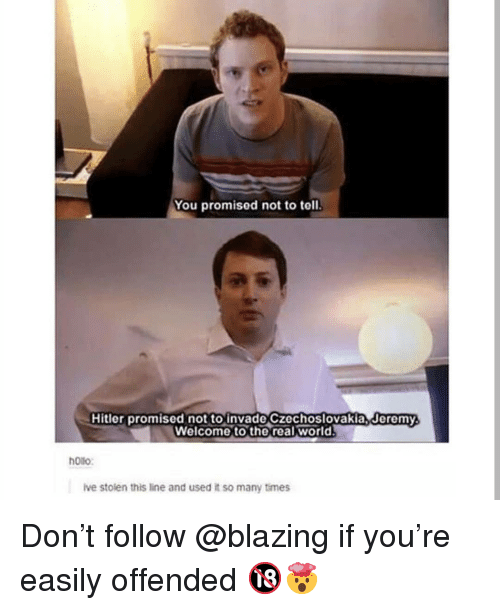 Memes, Hitler, and The Real: You promised not to tell  Hitler promised not to invade Czechoslovakia, Jeremy  Welcome to the real world  ollo  ive stolen this line and used it so many times Don't follow @blazing if you're easily offended 🔞🤯