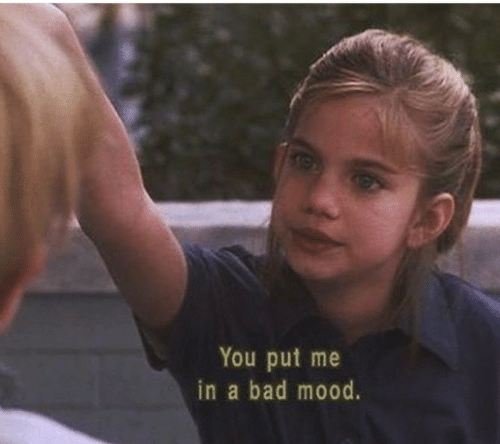 In A Bad Mood: You put me  in a bad mood.