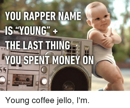 """jello: YOU RAPPER NAME  IS""""YOUNG""""+  THE LAST THING  YOU  SPENT MONEY ON  0 Young coffee jello, I'm."""