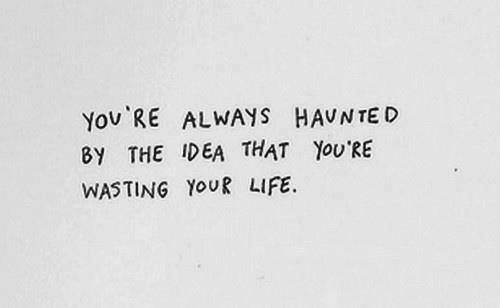 Life, Idea, and You: You RE ALWAYS HAUNTE D  8Y THE IDEA THAT YOU'RE  WASTING YOUR LIFE