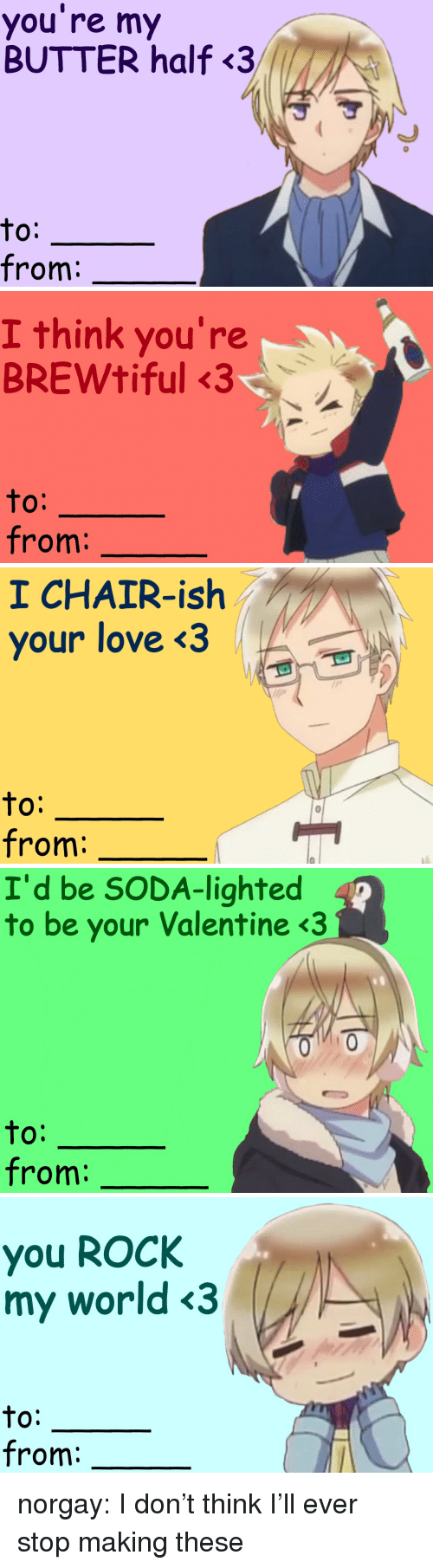 lighted: you re my  BUTTER half<3  to:  from:   I think you're  BREWtiful 3  O:  from   1 CHAIR-ish  your love <3  to:  from:   I'd be SODA-lighted  to be your Valentine <3  0:  from:   you ROCk  my world <3  to:  from: norgay:  I don't think I'll ever stop making these