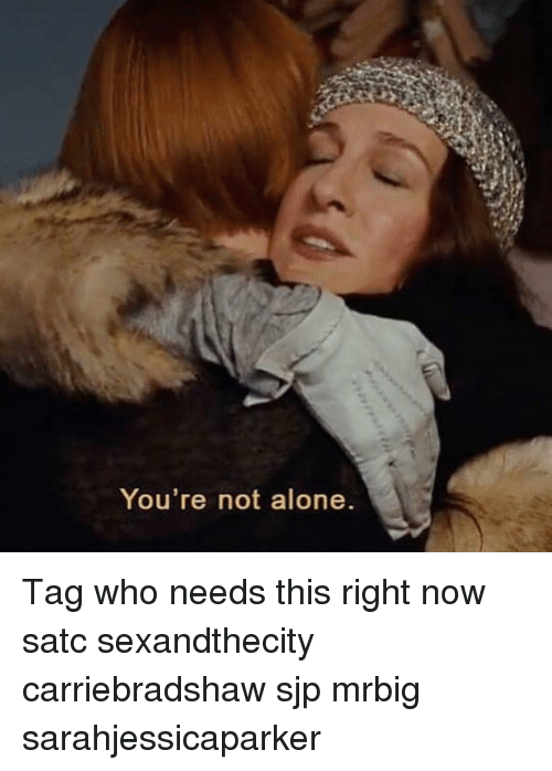 Being Alone, Memes, and 🤖: You re not alone Tag who needs this right now satc sexandthecity carriebradshaw sjp mrbig sarahjessicaparker