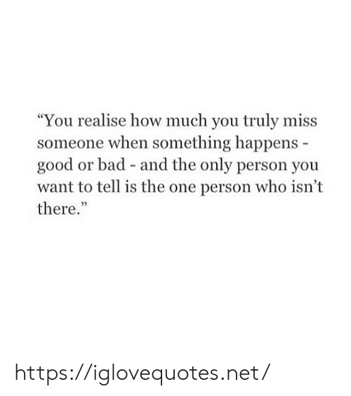 """One Person: """"You realise how much you truly miss  someone when something happens  good or bad - and the only person you  want to tell is the one person who isn't  there."""" https://iglovequotes.net/"""