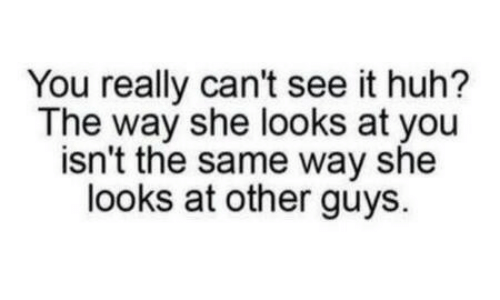 Other Guys: You really can't see it huh?  The way she looks at you  isn't the same way she  looks at other guys.