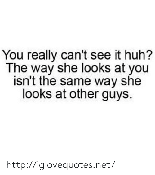 Other Guys: You really can't see it huh?  The way she looks at you  isn't the same way she  looks at other guys. http://iglovequotes.net/