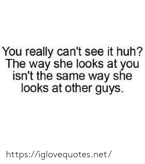 Other Guys: You really can't see it huh?  The way she looks at you  isn't the same way she  looks at other guys https://iglovequotes.net/