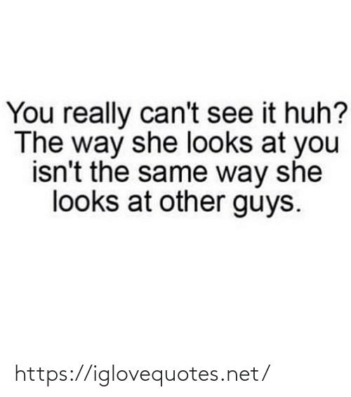 Other Guys: You really can't see it huh?  The way she looks at you  isn't the same way she  looks at other guys. https://iglovequotes.net/