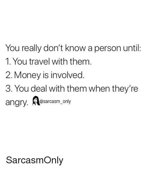 Funny, Memes, and Money: You really don't know a person until:  1. You travel with them  2. Money is involved  3. You deal with them when they're  angry. l  @sarcasm_only SarcasmOnly