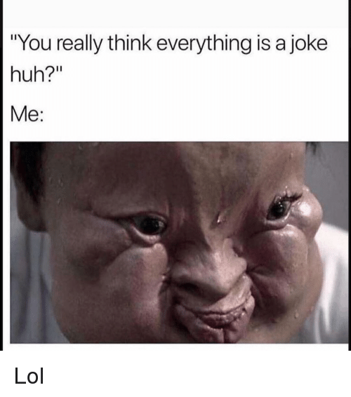 "Funny, Huh, and Lol: ""You really think everything is a joke  huh?""  Me: Lol"