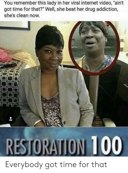 """drug addiction: You remember this lady in her viral internet video, """"ain't  got time for that?"""" Well, she beat her drug addiction,  she's clean now. Everybody got time for that"""
