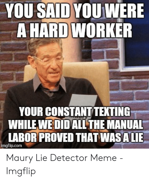 Hard Work Meme: YOU SAID YOU WERE  A HARD WORKER  YOUR CONSTANT TEXTING  WHILE WEDIDALTHE MANUAL  LABOR PROVED THAT WASALIE  imgflip.com Maury Lie Detector Meme - Imgflip