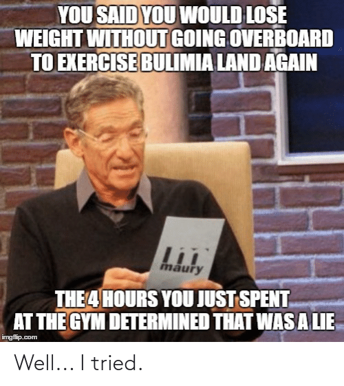 bulimia: YOU SAID YOU WOULD LOSE  WEIGHT WITHOUT GOING OVERBOARD  TO EXERCISE BULIMIA LAND AGAIN  maury  THE 4 HOURS YOU JUST SPENT  AT THE GYM DETERMINED THAT WAS A LIE  imgflip.com Well... I tried.