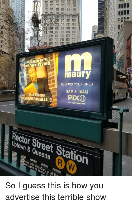 metrocard: YOU SAID YOUWERE  ONLYTWO BLOCKS AWAY  maury  KEEPING YOU HONEST  9AM & 10AM  PIX  THE LIE DETECTOR  DETERMINED THATWAS A LIE!  NEWYORK'S VERY OWN  Rector Street Station  Uptown&Queens  Enter with MetroCard at all i  see agent at Rector St  t Rocard So I guess this is how you advertise this terrible show