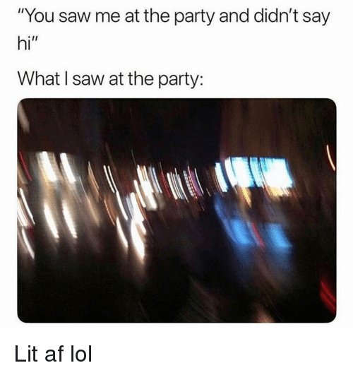 """Af, Funny, and Lit: """"You saw me at the party and didn't say  hi""""  What I saw at the party: Lit af lol"""