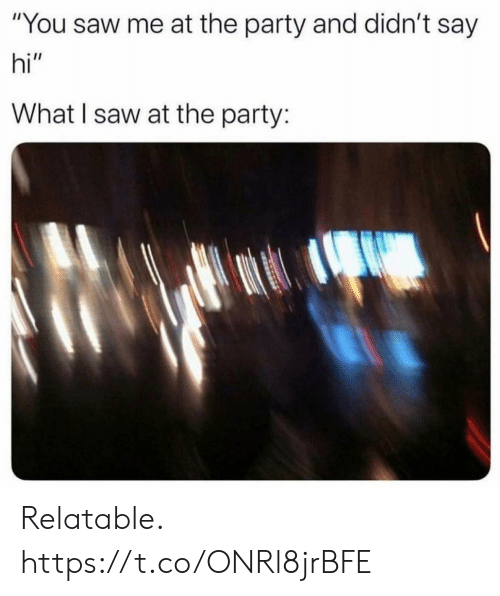 """the party: """"You saw me at the party and didn't say  hi""""  What I saw at the party: Relatable. https://t.co/ONRl8jrBFE"""