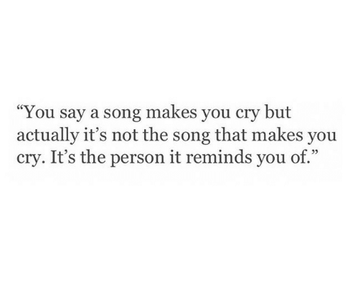 "A Song, Song, and Cry: ""You say a song makes you cry but  actually it's not the song that makes you  cry. It's the person it reminds you of."