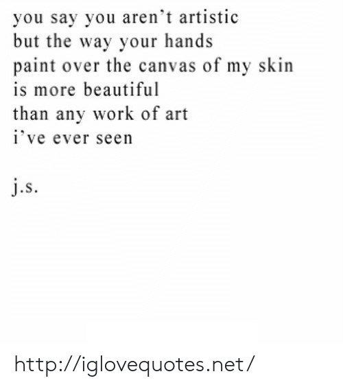 Canvas: you say you aren't artistic  but the way your hands  paint over the canvas of my skin  is more beautiful  than any work of art  ive ever seen  .S http://iglovequotes.net/