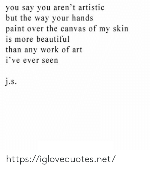 Canvas: you say you aren't artistic  but the way your hands  paint over the canvas of my skin  is more beautiful  than any work of art  i've ever seen  j.s https://iglovequotes.net/