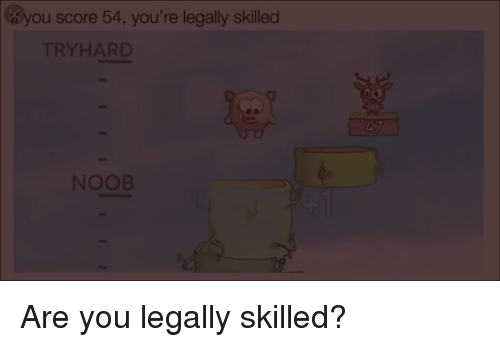 Engrish, Score, and You: you score 54, you're legally skilled  TRYHARD  NOOB