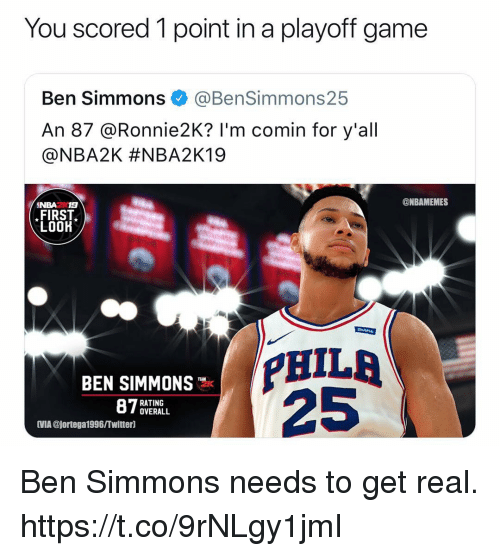 Ben Simmons: You scored 1 point in a playoff game  Ben Simmons @BenSimmons25  An 87 @Ronnie2K? I'm comin for y'all  @NBA2K #NBA2K19  7숲숯  ONBAMEMES  NBA2 19  FIRST  LOOK  PHILA  25  BEN SIMMONS  RATING  OVERALL  IMIA @jortega1996/Twitterl Ben Simmons needs to get real. https://t.co/9rNLgy1jmI