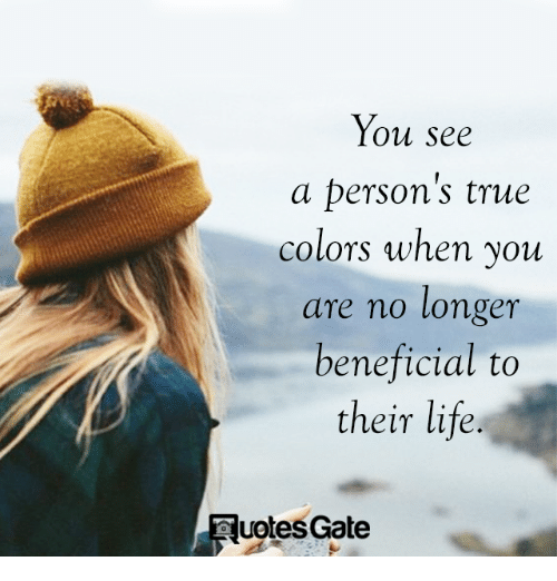 Beneficial: You see  a person's true  colors when you  are no longer  beneficial to  their life.  uptes Gate